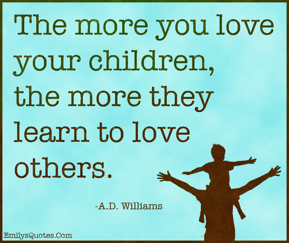 Love For A Child Quotes And Sayings  The more you love your children the more they learn to